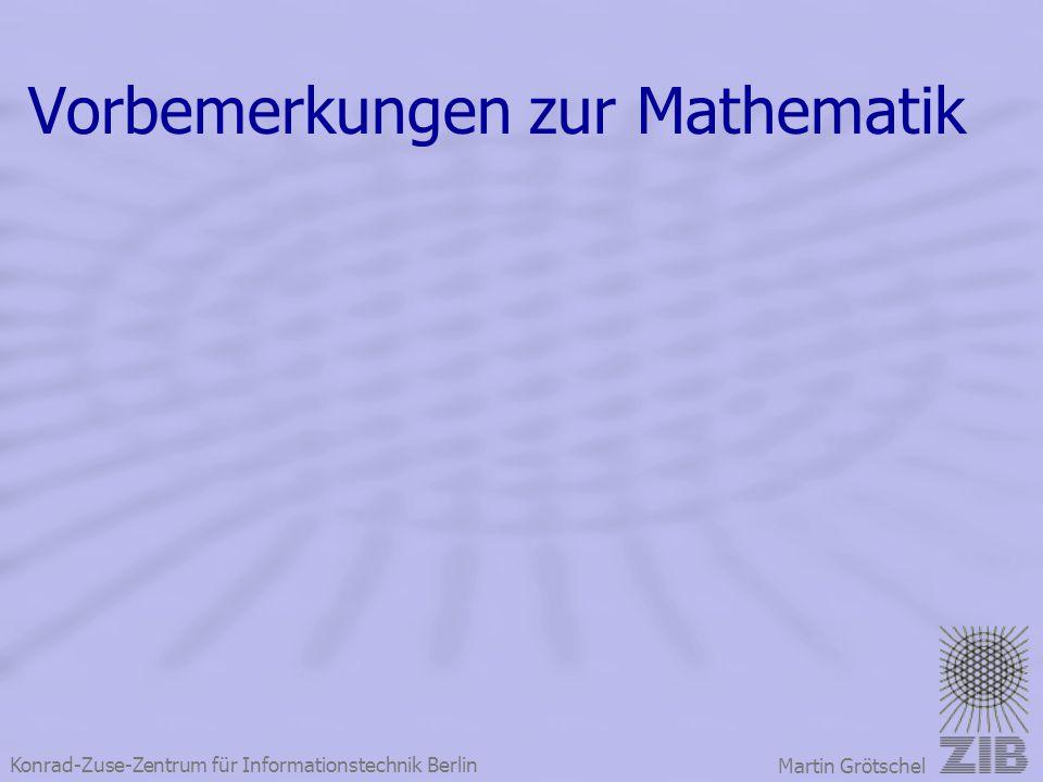 Konrad-Zuse-Zentrum für Informationstechnik Berlin Martin Grötschel Vorbemerkungen zur Mathematik