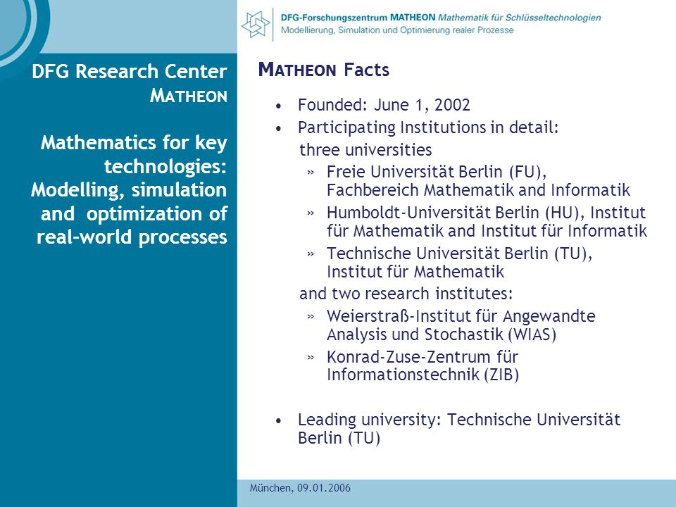 München, 09.01.2006 DFG Research Center M ATHEON Mathematics for key technologies: Modelling, simulation and optimization of real-world processes M ATHEON Facts Founded: June 1, 2002 Participating Institutions in detail: three universities »Freie Universität Berlin (FU), Fachbereich Mathematik and Informatik »Humboldt-Universität Berlin (HU), Institut für Mathematik and Institut für Informatik »Technische Universität Berlin (TU), Institut für Mathematik and two research institutes: »Weierstraß-Institut für Angewandte Analysis und Stochastik (WIAS) »Konrad-Zuse-Zentrum für Informationstechnik (ZIB) Leading university: Technische Universität Berlin (TU)