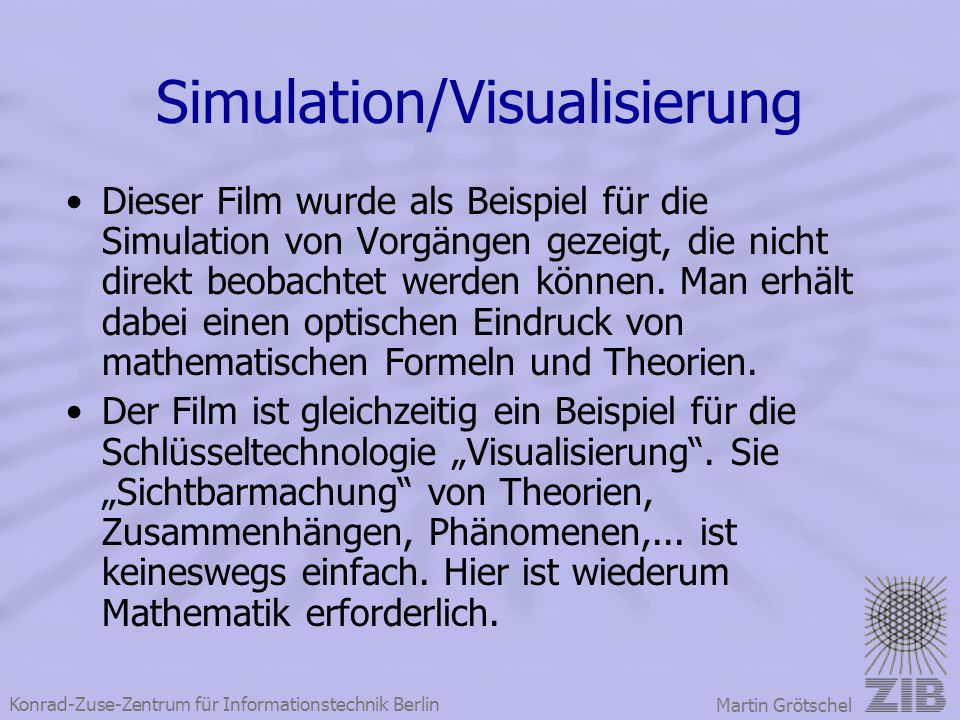 Konrad-Zuse-Zentrum für Informationstechnik Berlin Martin Grötschel Simulation/Visualisierung Dieser Film wurde als Beispiel für die Simulation von Vo
