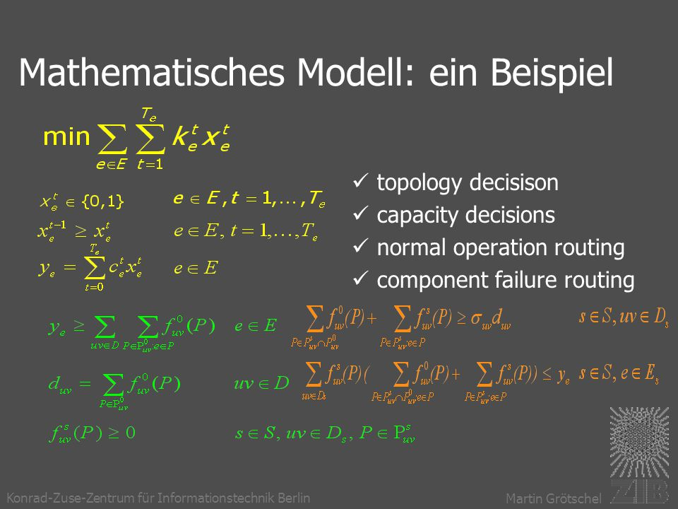 Konrad-Zuse-Zentrum für Informationstechnik Berlin Martin Grötschel Mathematisches Modell: ein Beispiel topology decisison capacity decisions normal operation routing component failure routing