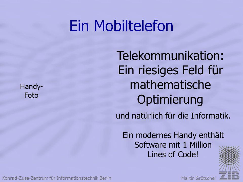 Konrad-Zuse-Zentrum für Informationstechnik Berlin Martin Grötschel Ein Mobiltelefon Telekommunikation: Ein riesiges Feld für mathematische Optimierun