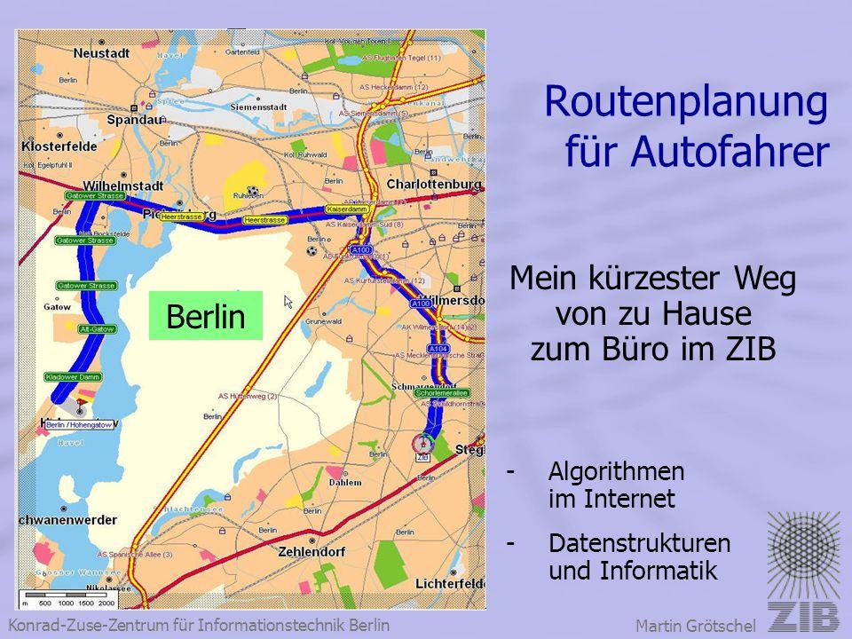 Konrad-Zuse-Zentrum für Informationstechnik Berlin Martin Grötschel Routenplanung für Autofahrer Mein kürzester Weg von zu Hause zum Büro im ZIB Berli