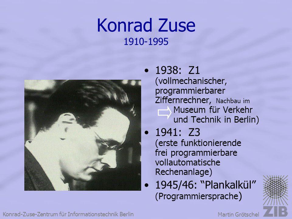 Konrad-Zuse-Zentrum für Informationstechnik Berlin Martin Grötschel Konrad Zuse 1910-1995 1938: Z1 (vollmechanischer, programmierbarer Ziffernrechner,