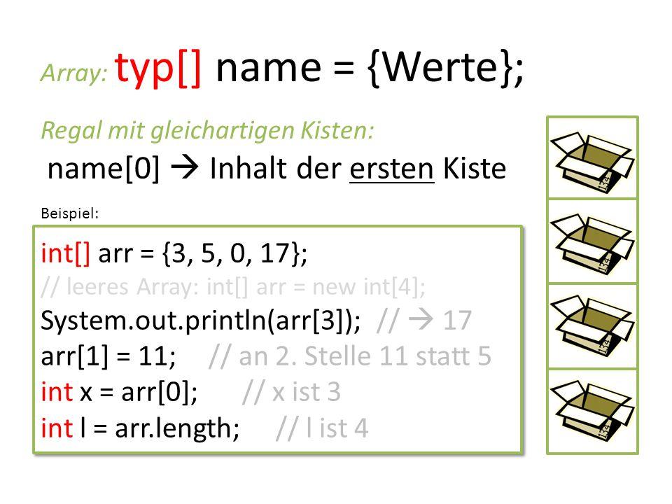 Array: typ[] name = {Werte}; Regal mit gleichartigen Kisten: name[0]  Inhalt der ersten Kiste int[] arr = {3, 5, 0, 17}; // leeres Array: int[] arr =