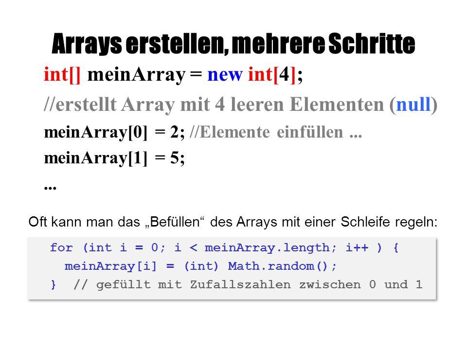 Arrays erstellen, mehrere Schritte int[] meinArray = new int[4]; //erstellt Array mit 4 leeren Elementen (null) meinArray[0] = 2; //Elemente einfüllen