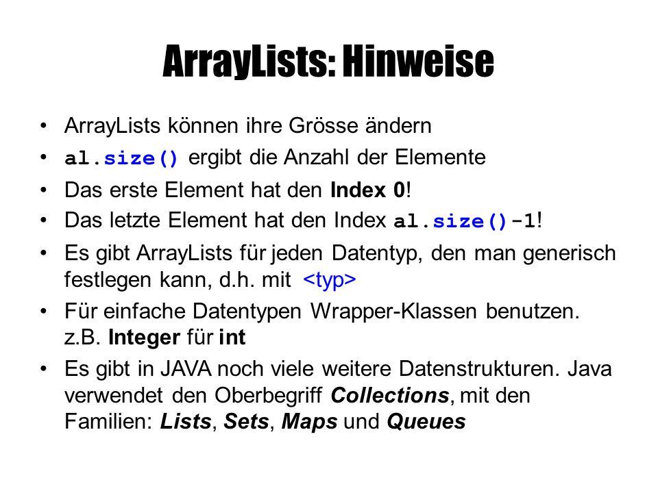 Umwandlungen String[] array = new String[] { Affe , Pferd , Elefant }; // erzeugen einer ArrayList mit den Elementen des Arrays: ArrayList tiere = new ArrayList (array); // Wichtig: die Daten des Array wurden einfach kopiert, tiere.add( Kuh ); // ändert nur die tiere, nicht array // erzeugen eines Array aus den Elementen der ArrayList: // Array mit der korrekten Anzahl Elemente anlegen String[] neuesArray = new String[tiere.size()]; // Daten aus der ArrayList in Array kopieren neuesArray = tiere.toArray(neuesArray);