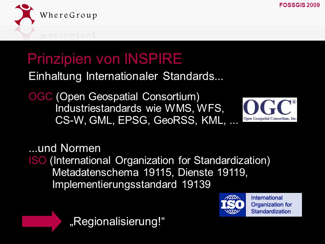 FOSSGIS 2009 19. März 2009 Prinzipien von INSPIRE OGC (Open Geospatial Consortium) Industriestandards wie WMS, WFS, CS-W, GML, EPSG, GeoRSS, KML,... E