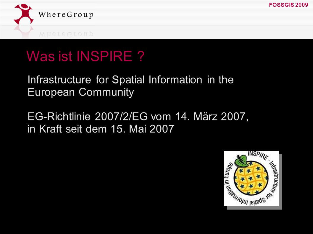 FOSSGIS 2009 19. März 2009 Was ist INSPIRE ? Infrastructure for Spatial Information in the European Community EG-Richtlinie 2007/2/EG vom 14. März 200