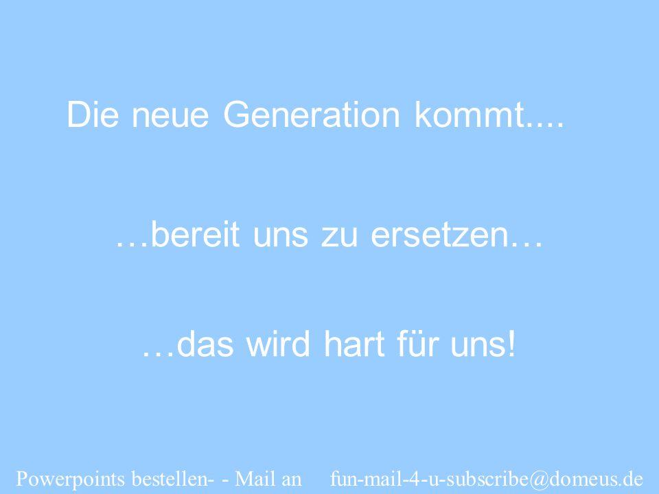 Powerpoints bestellen- - Mail an fun-mail-4-u-subscribe@domeus.de Die neue Generation kommt.... …bereit uns zu ersetzen… …das wird hart für uns!