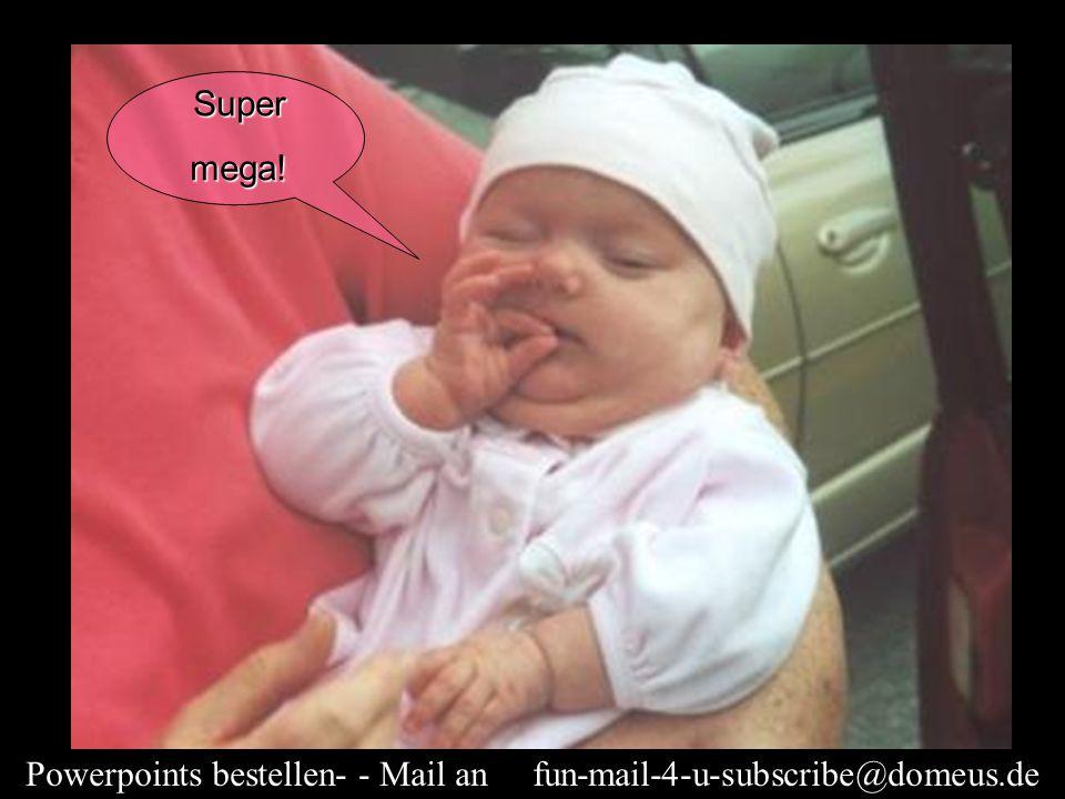 Powerpoints bestellen- - Mail an fun-mail-4-u-subscribe@domeus.de Supermega!