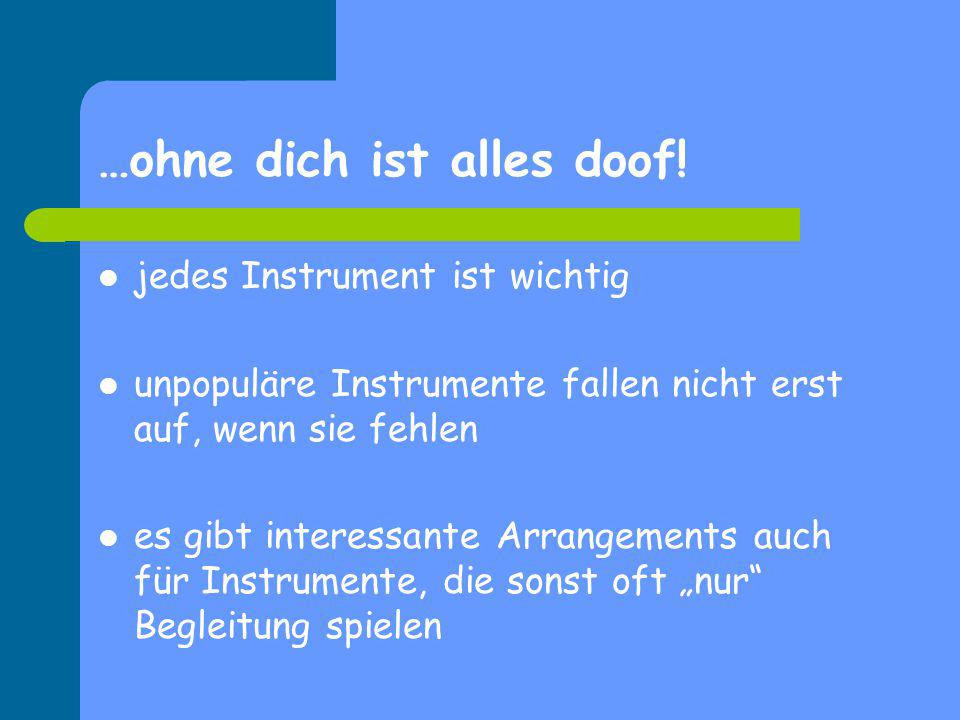 …ohne dich ist alles doof! jedes Instrument ist wichtig unpopuläre Instrumente fallen nicht erst auf, wenn sie fehlen es gibt interessante Arrangement