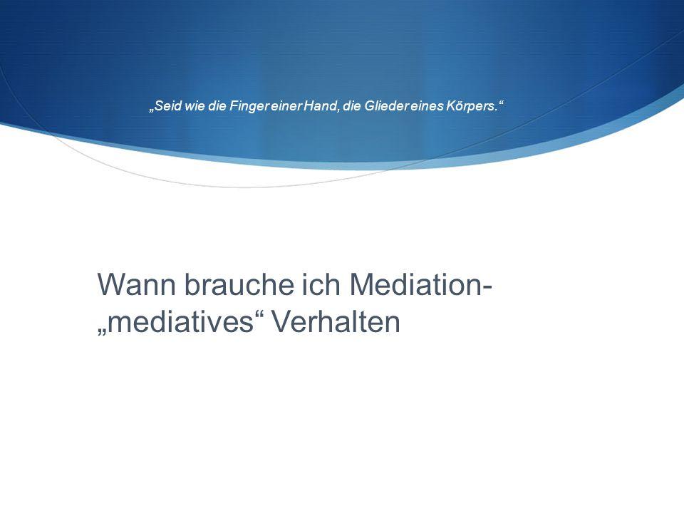 """Wann brauche ich Mediation- """"mediatives"""" Verhalten """"Seid wie die Finger einer Hand, die Glieder eines Körpers."""""""