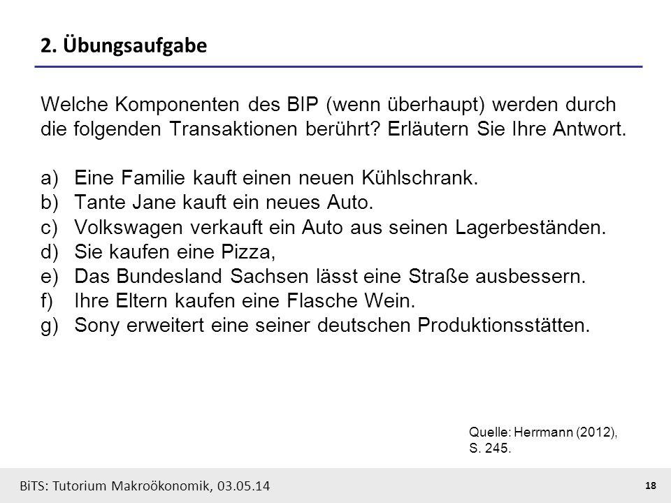 BiTS: Tutorium Makroökonomik, 03.05.14 18 2. Übungsaufgabe Welche Komponenten des BIP (wenn überhaupt) werden durch die folgenden Transaktionen berühr