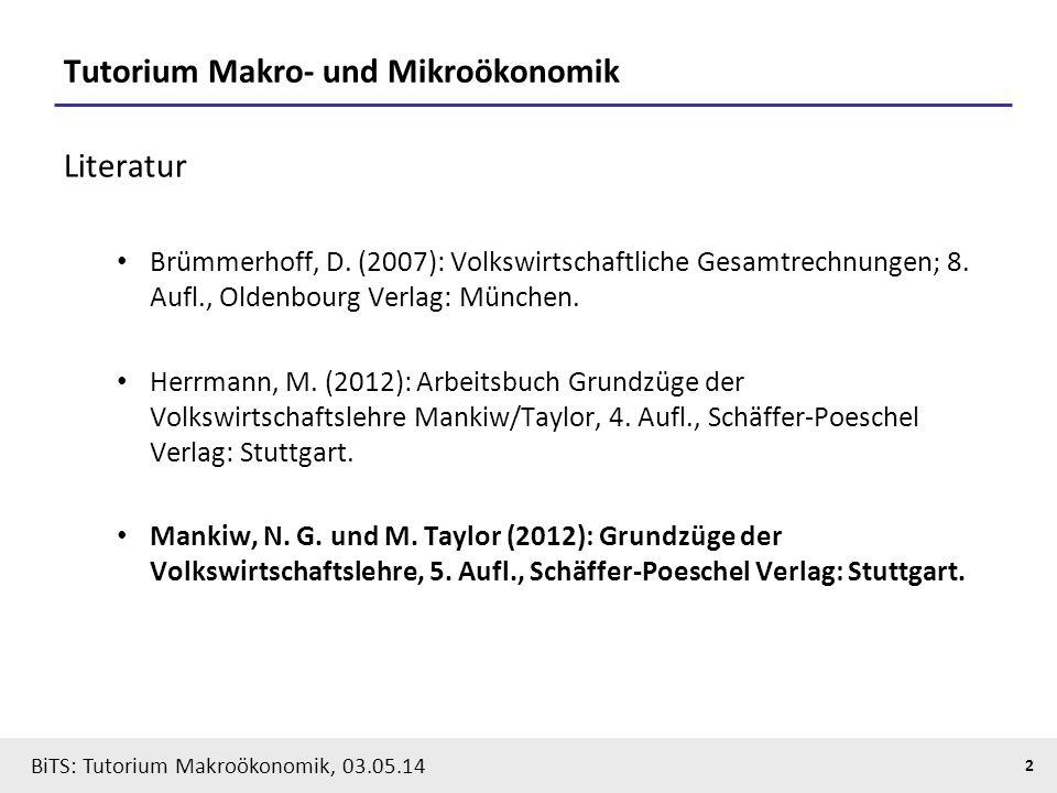 BiTS: Tutorium Makroökonomik, 03.05.14 2 Tutorium Makro- und Mikroökonomik Literatur Brümmerhoff, D. (2007): Volkswirtschaftliche Gesamtrechnungen; 8.