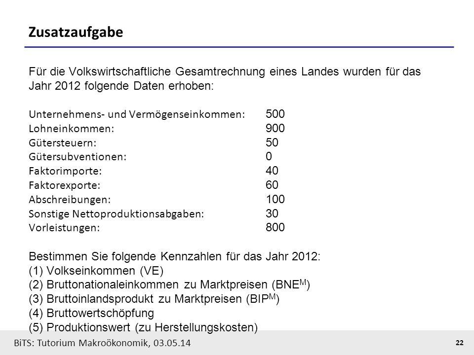 BiTS: Tutorium Makroökonomik, 03.05.14 22 Zusatzaufgabe Für die Volkswirtschaftliche Gesamtrechnung eines Landes wurden für das Jahr 2012 folgende Dat
