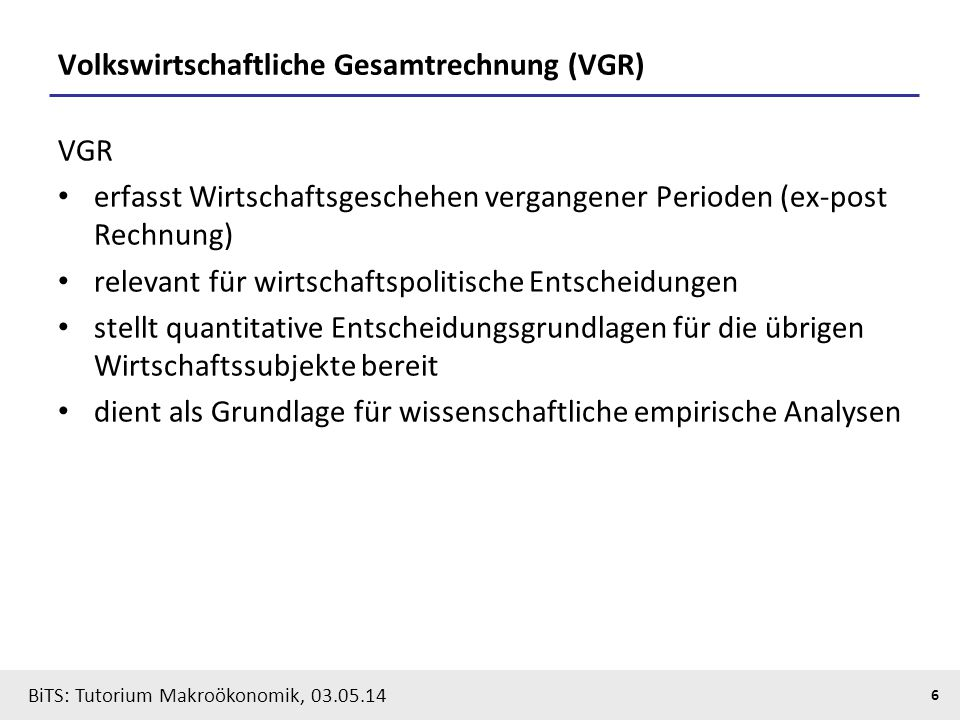 BiTS: Tutorium Makroökonomik, 03.05.14 6 Volkswirtschaftliche Gesamtrechnung (VGR) VGR erfasst Wirtschaftsgeschehen vergangener Perioden (ex-post Rech