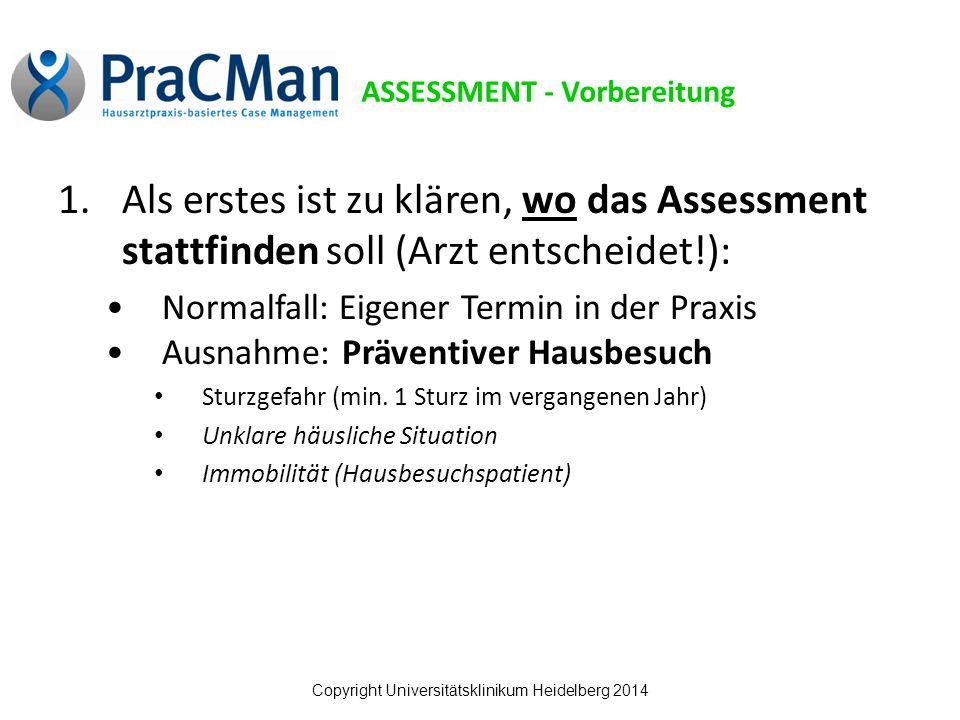 Copyright Universitätsklinikum Heidelberg 2014 1.Als erstes ist zu klären, wo das Assessment stattfinden soll (Arzt entscheidet!): Normalfall: Eigener Termin in der Praxis Ausnahme: Präventiver Hausbesuch Sturzgefahr (min.