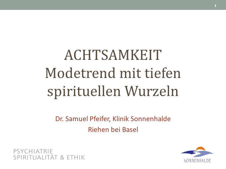ACHTSAMKEIT Modetrend mit tiefen spirituellen Wurzeln Dr. Samuel Pfeifer, Klinik Sonnenhalde Riehen bei Basel 1