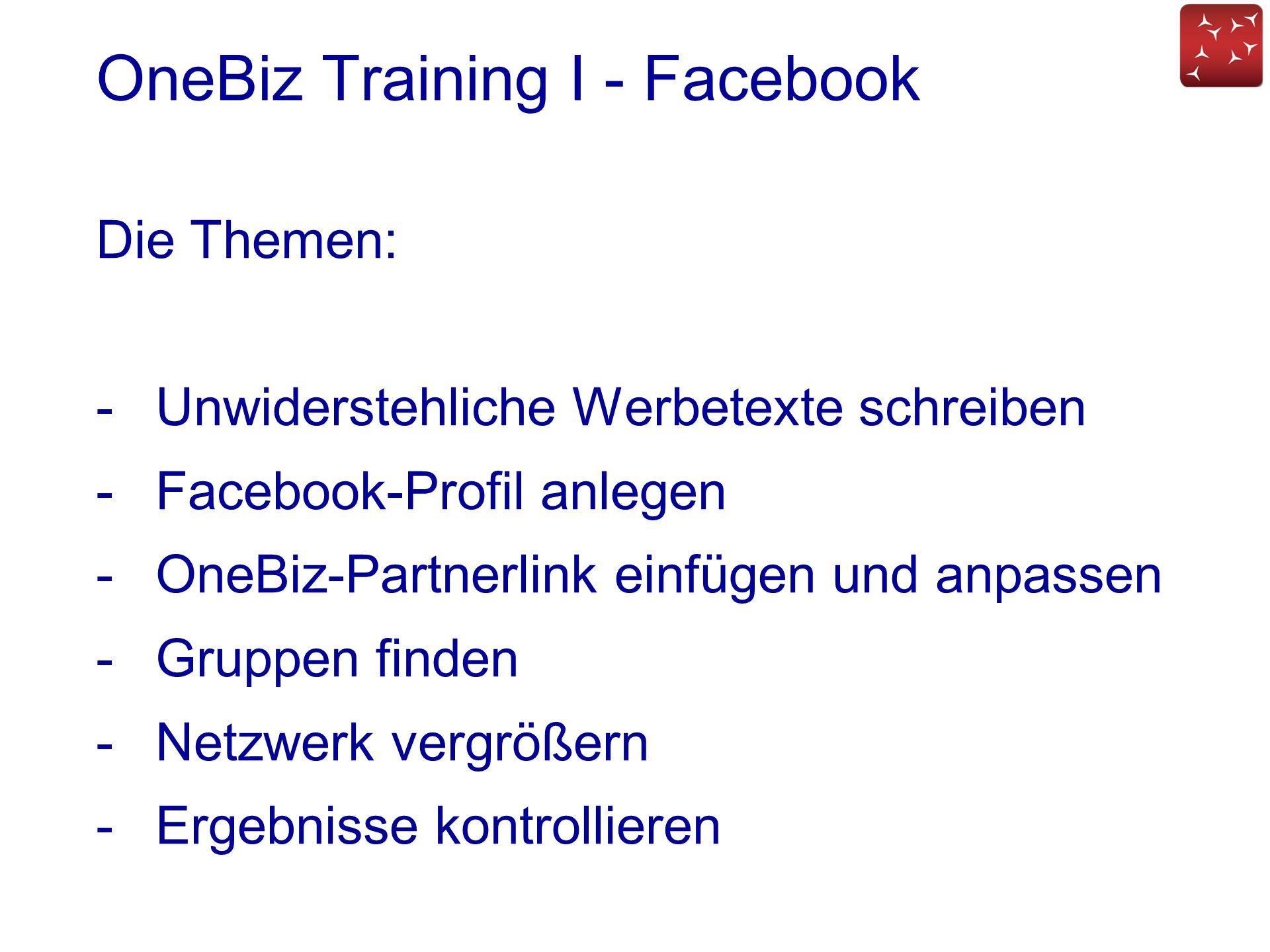 OneBiz Training I - Facebook Die Themen: -Unwiderstehliche Werbetexte schreiben -Facebook-Profil anlegen -OneBiz-Partnerlink einfügen und anpassen -Gr