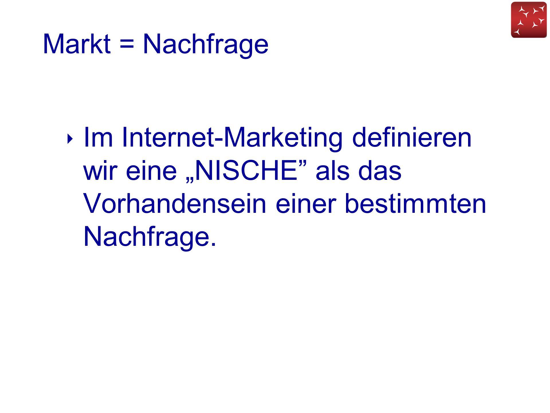 """Markt = Nachfrage ‣ Im Internet-Marketing definieren wir eine """"NISCHE"""" als das Vorhandensein einer bestimmten Nachfrage."""