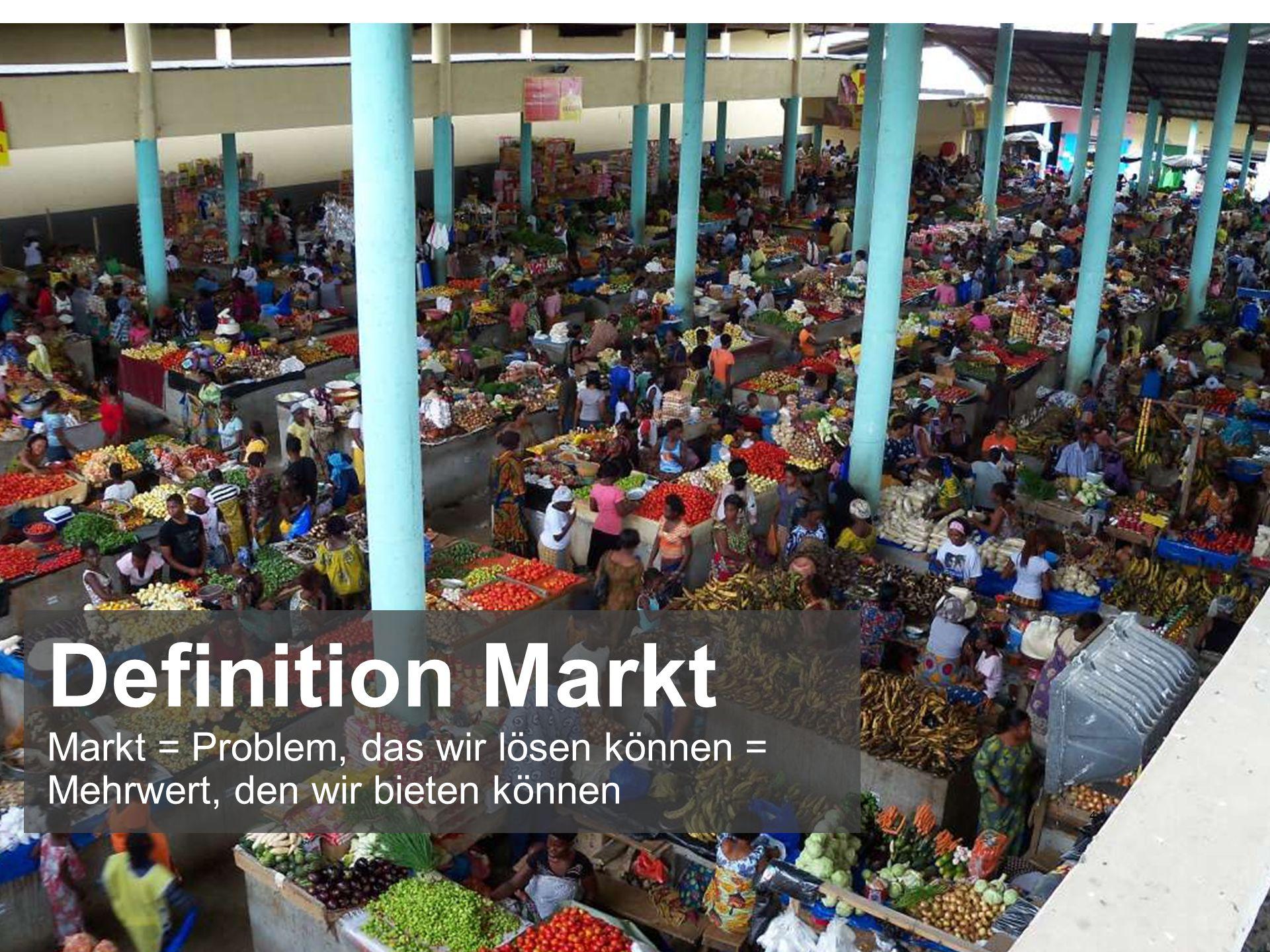 4 Definition Markt Markt = Problem, das wir lösen können = Mehrwert, den wir bieten können
