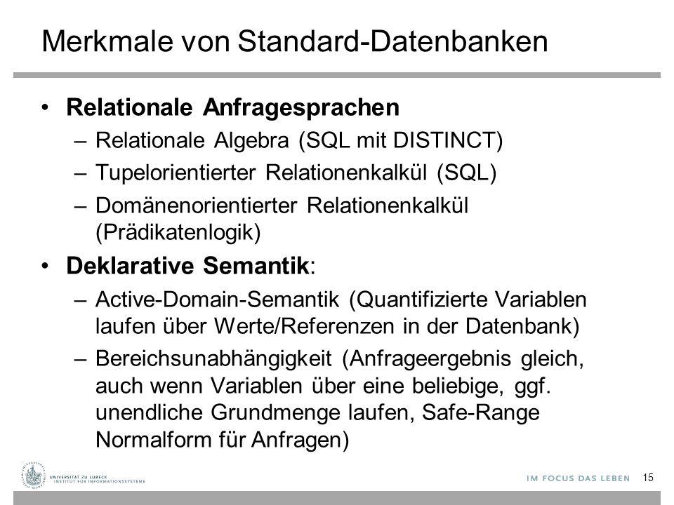 Merkmale von Standard-Datenbanken Relationale Anfragesprachen –Relationale Algebra (SQL mit DISTINCT) –Tupelorientierter Relationenkalkül (SQL) –Domänenorientierter Relationenkalkül (Prädikatenlogik) Deklarative Semantik: –Active-Domain-Semantik (Quantifizierte Variablen laufen über Werte/Referenzen in der Datenbank) –Bereichsunabhängigkeit (Anfrageergebnis gleich, auch wenn Variablen über eine beliebige, ggf.