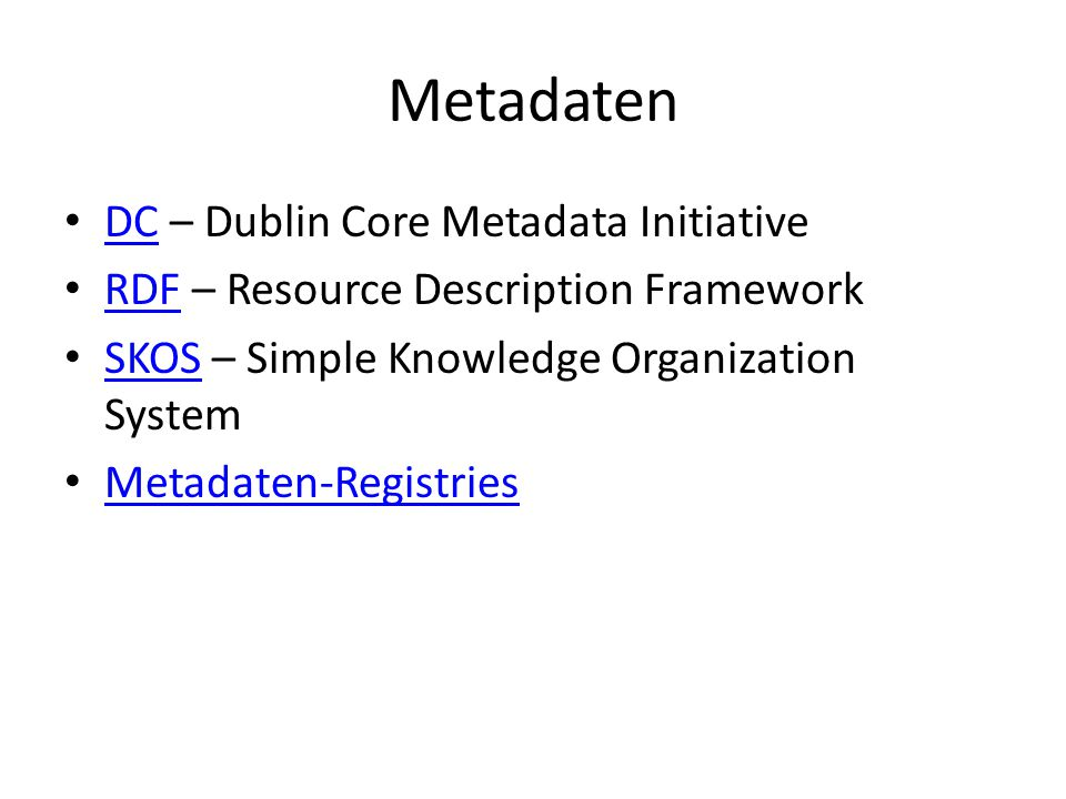 Metadaten DC – Dublin Core Metadata Initiative DC RDF – Resource Description Framework RDF SKOS – Simple Knowledge Organization System SKOS Metadaten-Registries
