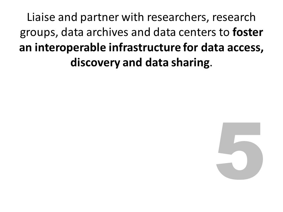 Liaise and partner with researchers, research groups, data archives and data centers to foster an interoperable infrastructure for data access, discov