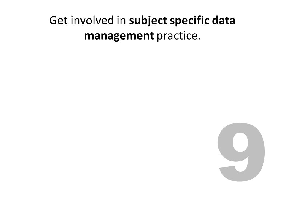 Get involved in subject specific data management practice. 9