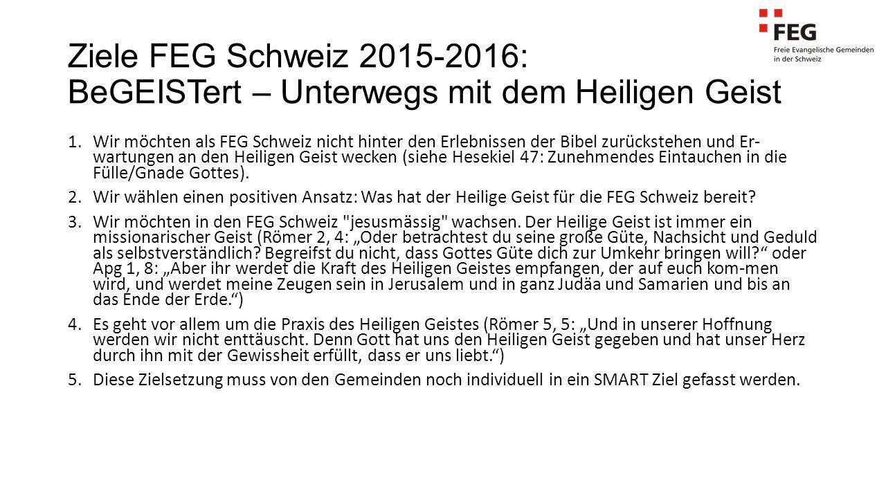 Ziele FEG Schweiz 2015-2016: BeGEISTert – Unterwegs mit dem Heiligen Geist 1.Wir möchten als FEG Schweiz nicht hinter den Erlebnissen der Bibel zurück