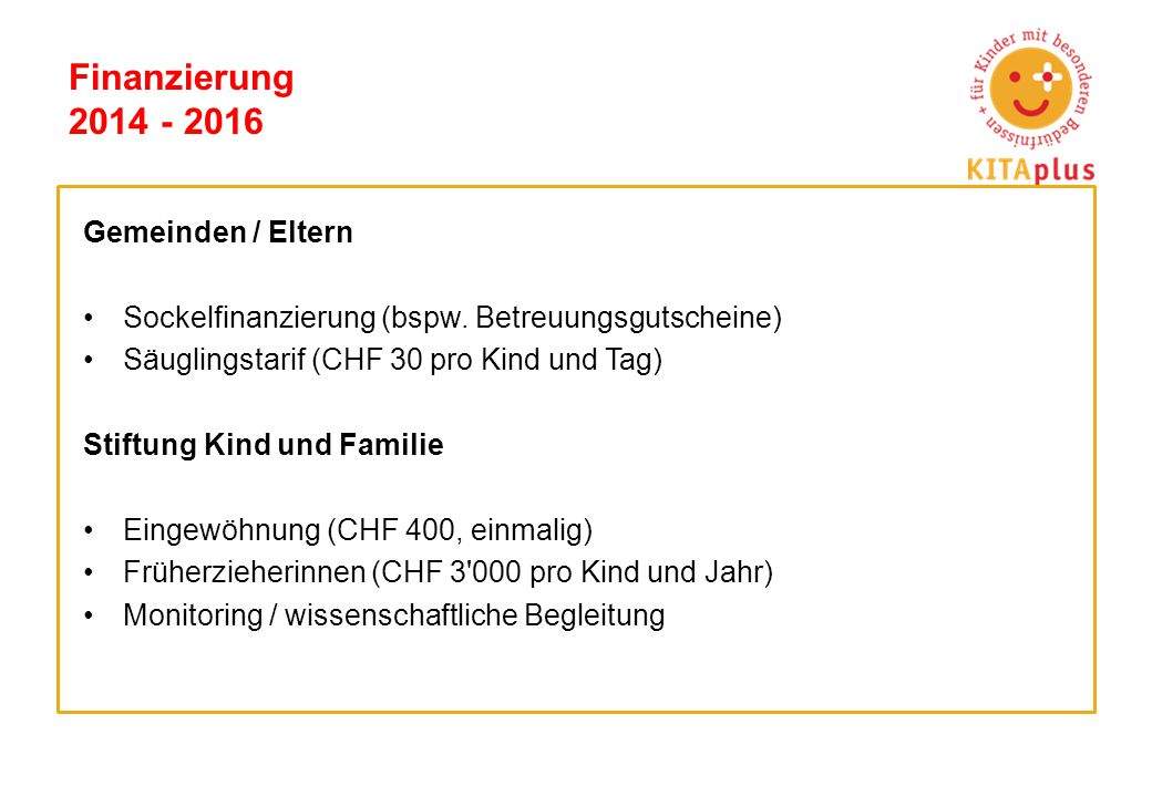 Finanzierung 2014 - 2016 Gemeinden / Eltern Sockelfinanzierung (bspw. Betreuungsgutscheine) Säuglingstarif (CHF 30 pro Kind und Tag) Stiftung Kind und