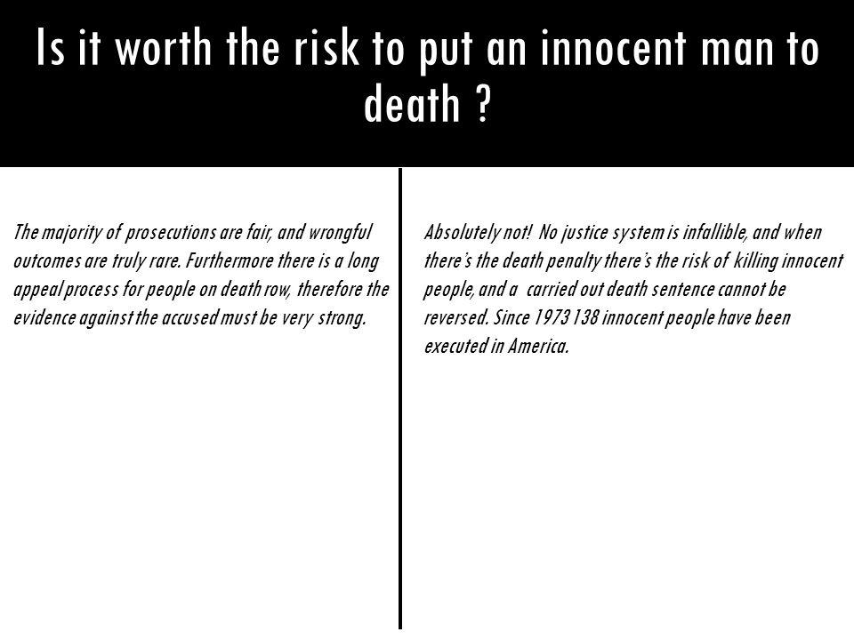 Is it worth the risk to put an innocent man to death ? The majority of prosecutions are fair, and wrongful outcomes are truly rare. Furthermore there