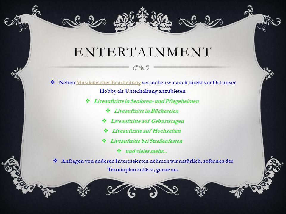 ENTERTAINMENT  Neben Musikalischer Bearbeitung versuchen wir auch direkt vor Ort unser Hobby als Unterhaltung anzubieten.Musikalischer Bearbeitung  Liveauftritte in Senioren- und Pflegeheimen  Liveauftritte in Büchereien  Liveauftritte auf Geburtstagen  Liveauftritte auf Hochzeiten  Liveauftritte bei Straßenfesten  und vieles mehr...