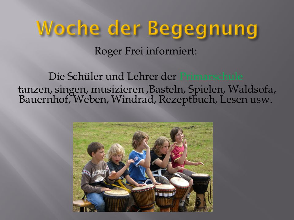 Roger Frei informiert: Die Schüler und Lehrer der Primarschule tanzen, singen, musizieren,Basteln, Spielen, Waldsofa, Bauernhof, Weben, Windrad, Rezeptbuch, Lesen usw.
