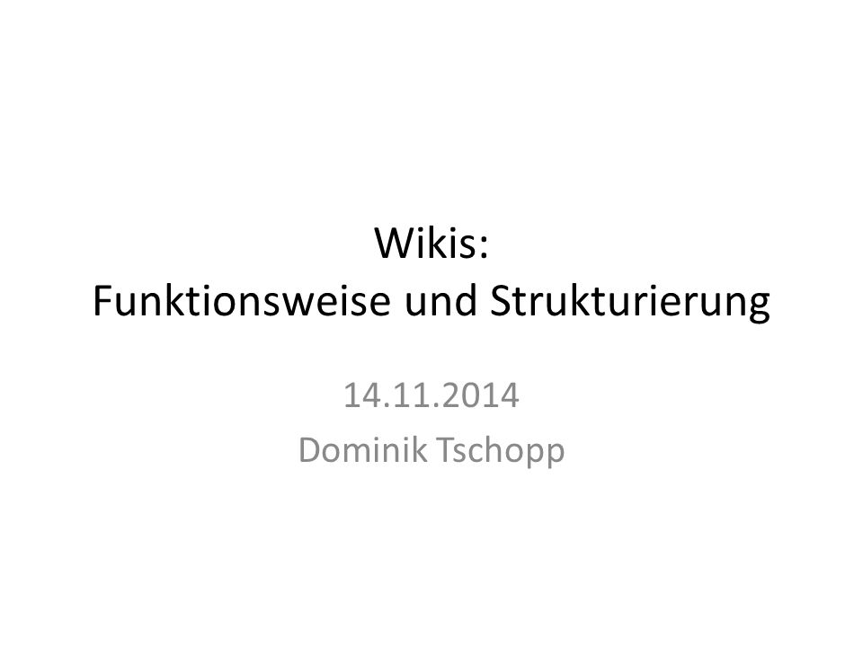 Wikis: Funktionsweise und Strukturierung 14.11.2014 Dominik Tschopp
