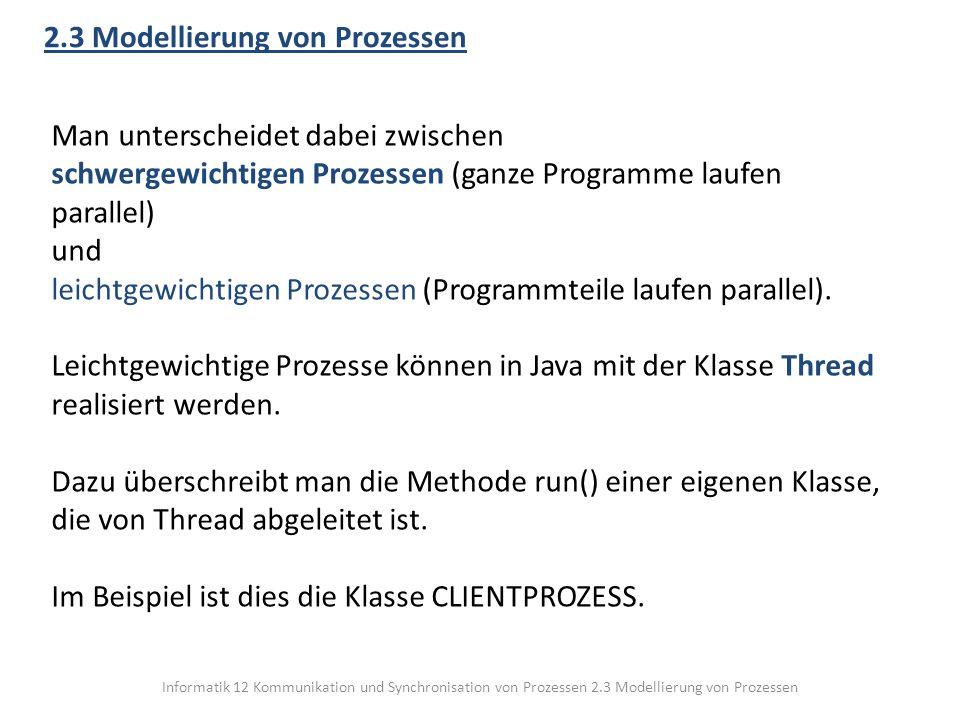 Informatik 12 Kommunikation und Synchronisation von Prozessen 2.3 Modellierung von Prozessen 2.3 Modellierung von Prozessen Man unterscheidet dabei zwischen schwergewichtigen Prozessen (ganze Programme laufen parallel) und leichtgewichtigen Prozessen (Programmteile laufen parallel).