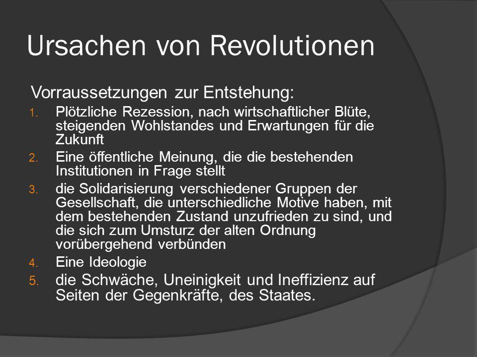 Ursachen von Revolutionen Vorraussetzungen zur Entstehung: 1. Plötzliche Rezession, nach wirtschaftlicher Blüte, steigenden Wohlstandes und Erwartunge