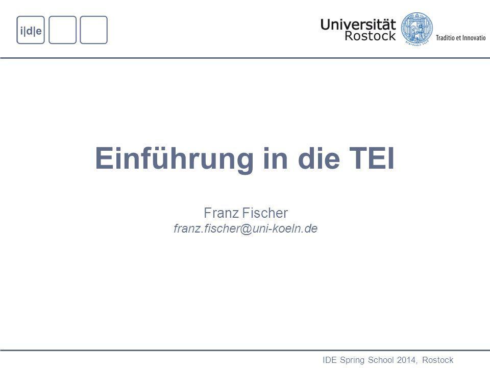 IDE Spring School 2014, Rostock Einführung in die TEI Franz Fischer franz.fischer@uni-koeln.de