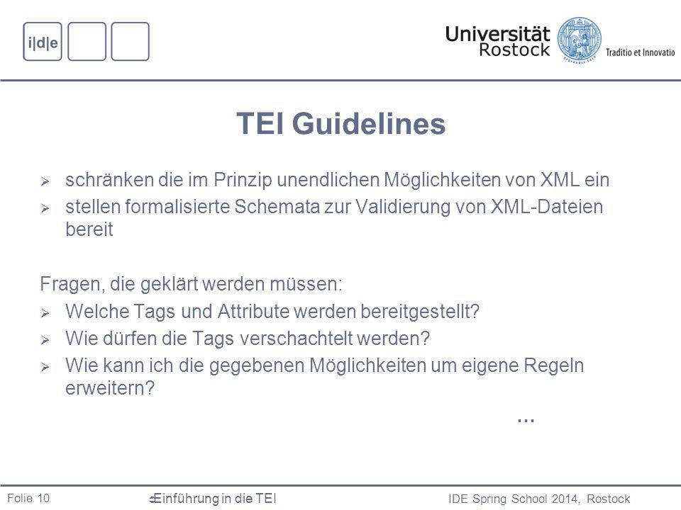 IDE Spring School 2014, Rostock  Einführung in die TEI Folie 10 TEI Guidelines  schränken die im Prinzip unendlichen Möglichkeiten von XML ein  stellen formalisierte Schemata zur Validierung von XML-Dateien bereit Fragen, die geklärt werden müssen:  Welche Tags und Attribute werden bereitgestellt.