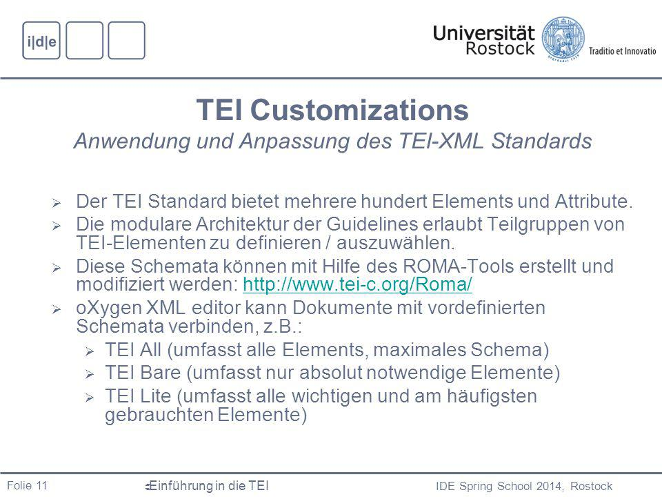 IDE Spring School 2014, Rostock  Einführung in die TEI Folie 11 TEI Customizations Anwendung und Anpassung des TEI-XML Standards  Der TEI Standard bietet mehrere hundert Elements und Attribute.