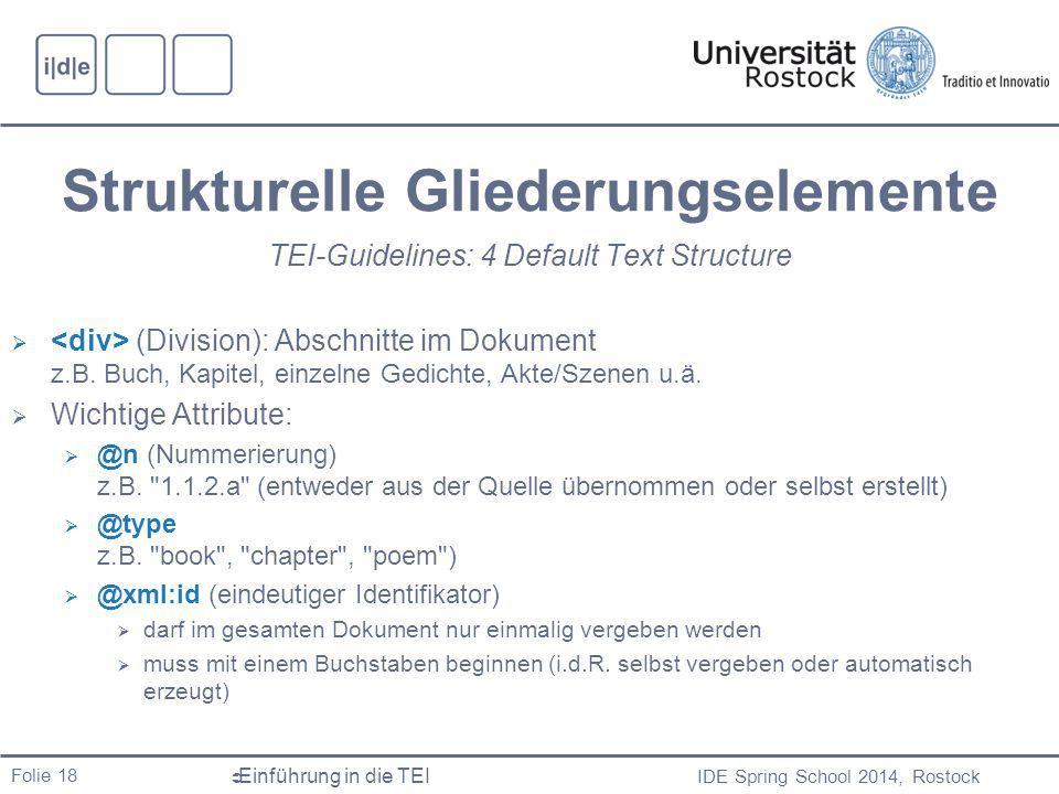 IDE Spring School 2014, Rostock  Einführung in die TEI Folie 18 Strukturelle Gliederungselemente TEI-Guidelines: 4 Default Text Structure  (Division): Abschnitte im Dokument z.B.