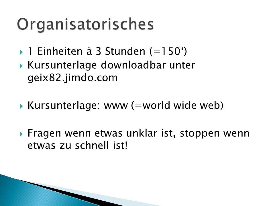  1 Einheiten à 3 Stunden (=150')  Kursunterlage downloadbar unter geix82.jimdo.com  Kursunterlage: www (=world wide web)  Fragen wenn etwas unklar ist, stoppen wenn etwas zu schnell ist!