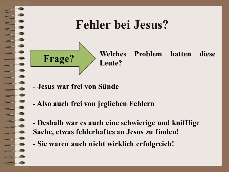Fehler bei Jesus? Frage? Welches Problem hatten diese Leute? - Jesus war frei von Sünde - Also auch frei von jeglichen Fehlern - Deshalb war es auch e