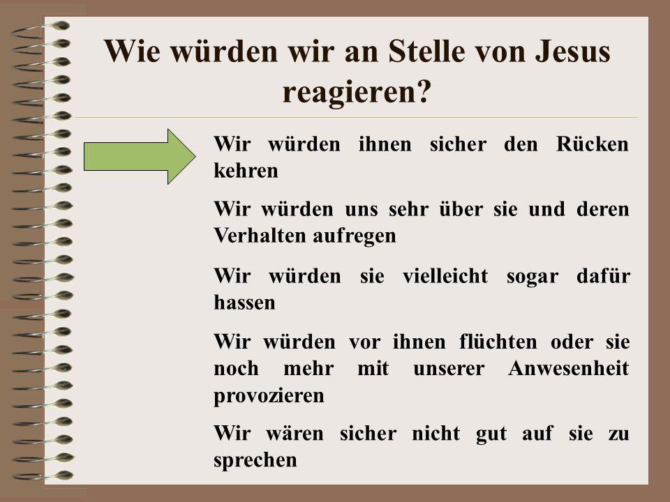 Wie würden wir an Stelle von Jesus reagieren? Wir würden ihnen sicher den Rücken kehren Wir würden uns sehr über sie und deren Verhalten aufregen Wir