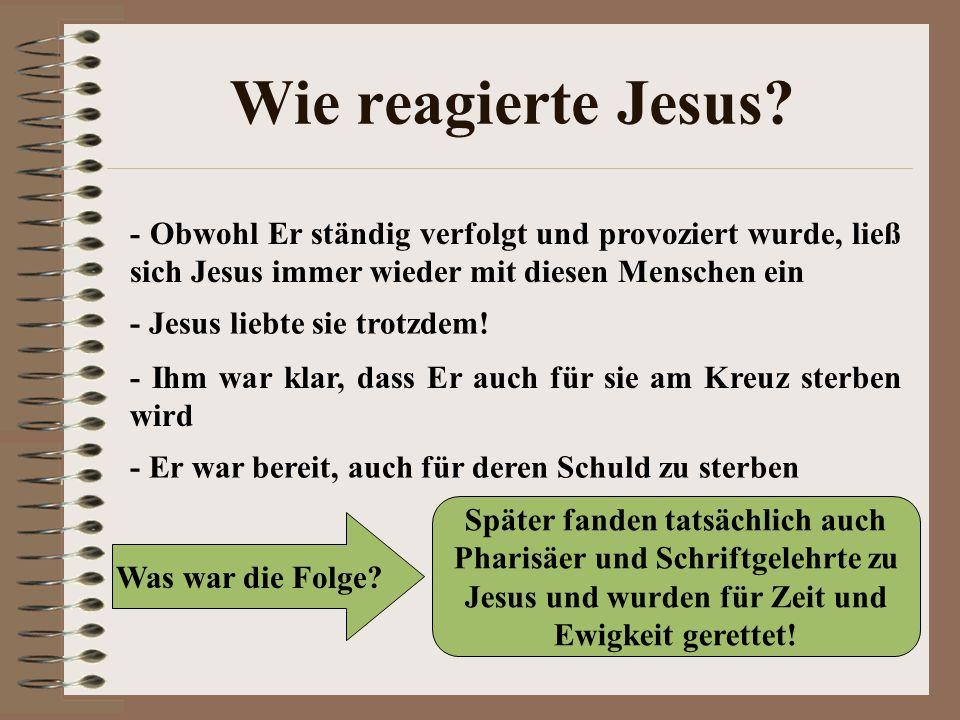 Wie reagierte Jesus? - Obwohl Er ständig verfolgt und provoziert wurde, ließ sich Jesus immer wieder mit diesen Menschen ein - Jesus liebte sie trotzd