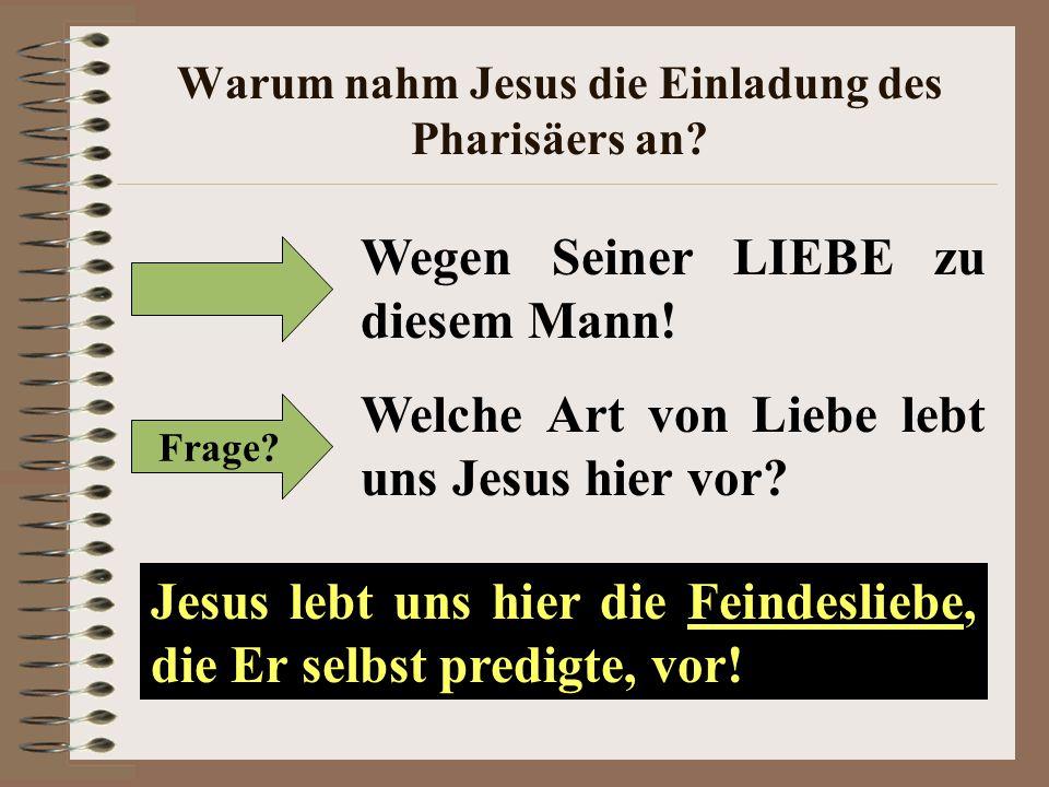Warum nahm Jesus die Einladung des Pharisäers an? Wegen Seiner LIEBE zu diesem Mann! Jesus lebt uns hier die Feindesliebe, die Er selbst predigte, vor