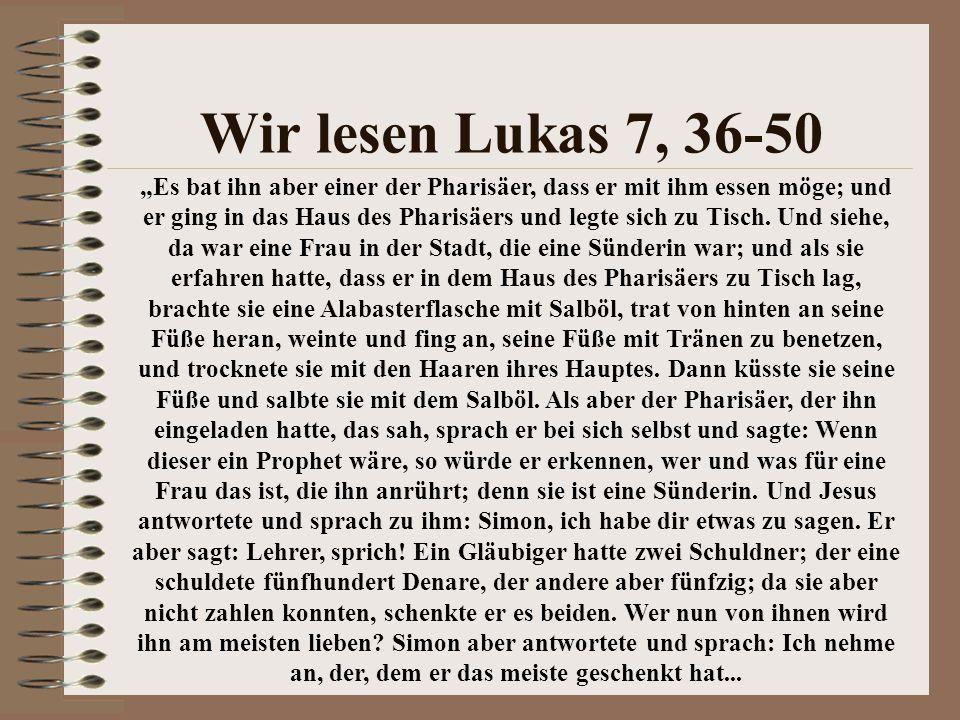 """Wir lesen Lukas 7, 36-50 """"Es bat ihn aber einer der Pharisäer, dass er mit ihm essen möge; und er ging in das Haus des Pharisäers und legte sich zu Ti"""
