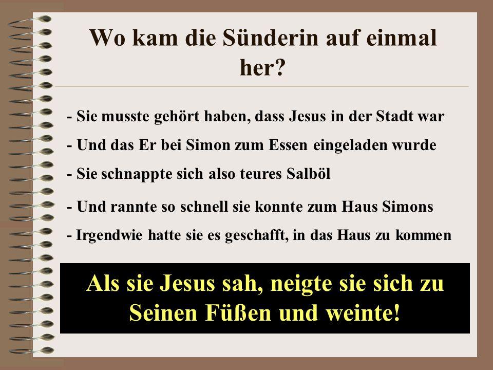 Wo kam die Sünderin auf einmal her? - Sie musste gehört haben, dass Jesus in der Stadt war - Und das Er bei Simon zum Essen eingeladen wurde - Sie sch