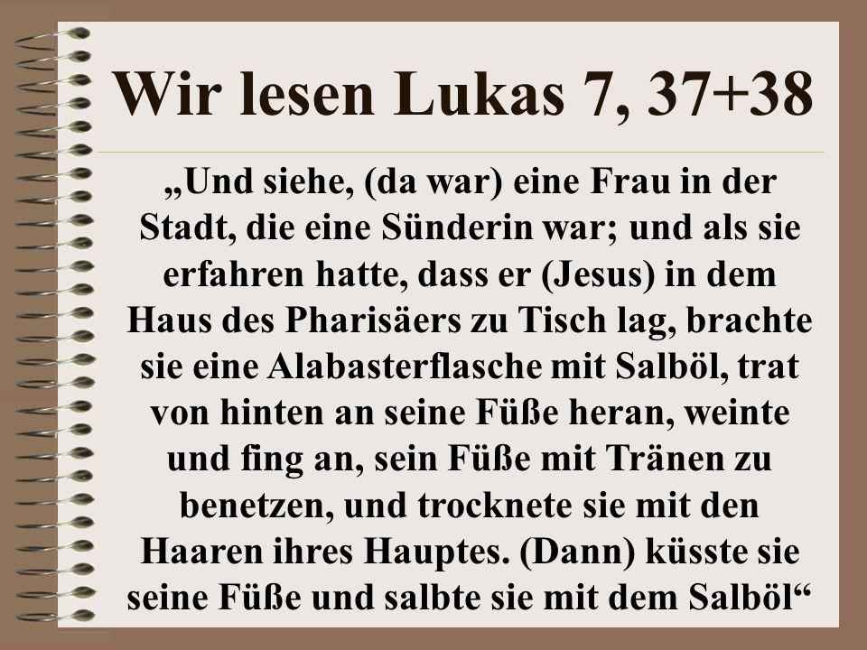 """Wir lesen Lukas 7, 37+38 """"Und siehe, (da war) eine Frau in der Stadt, die eine Sünderin war; und als sie erfahren hatte, dass er (Jesus) in dem Haus d"""