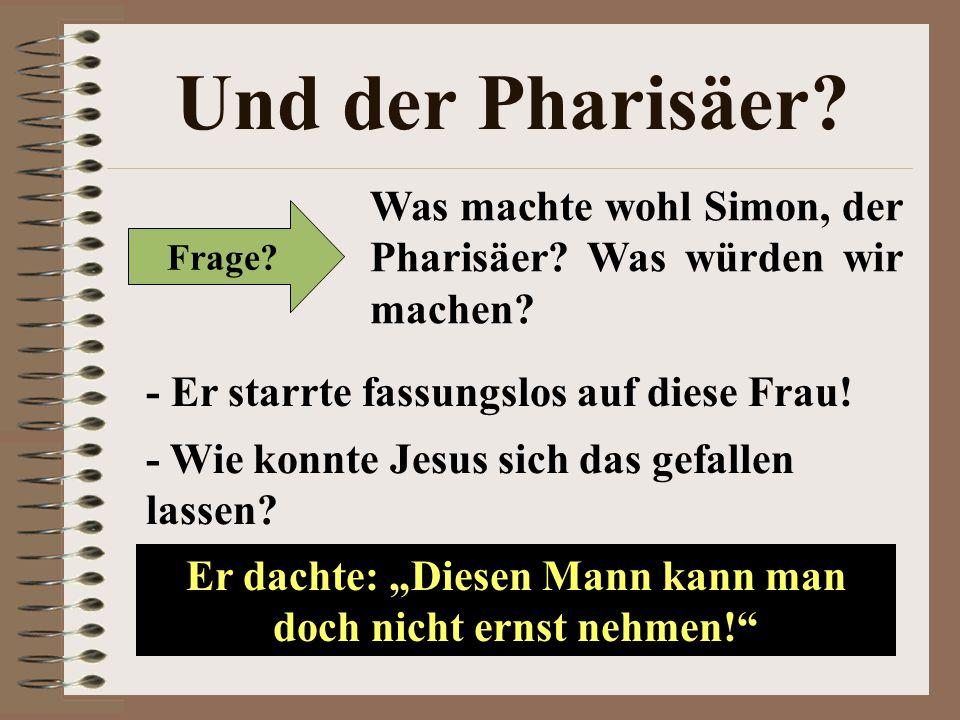 Und der Pharisäer? Frage? Was machte wohl Simon, der Pharisäer? Was würden wir machen? - Er starrte fassungslos auf diese Frau! - Wie konnte Jesus sic